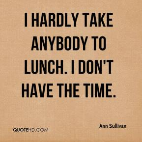 Ann Sullivan - I hardly take anybody to lunch. I don't have the time.