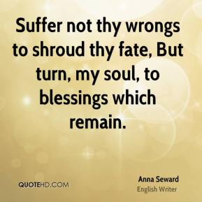 Suffer not thy wrongs to shroud thy fate, But turn, my soul, to blessings which remain.