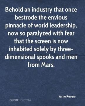 Anne Revere - Behold an industry that once bestrode the envious pinnacle of world leadership, now so paralyzed with fear that the screen is now inhabited solely by three-dimensional spooks and men from Mars.