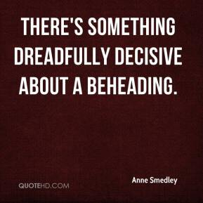 Anne Smedley - There's something dreadfully decisive about a beheading.