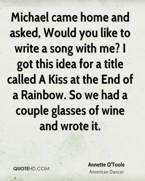 Michael came home and asked, Would you like to write a song with me? I got this idea for a title called A Kiss at the End of a Rainbow. So we had a couple glasses of wine and wrote it.