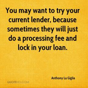 Anthony La Giglia - You may want to try your current lender, because sometimes they will just do a processing fee and lock in your loan.