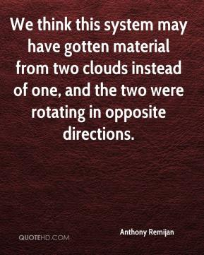 Anthony Remijan - We think this system may have gotten material from two clouds instead of one, and the two were rotating in opposite directions.
