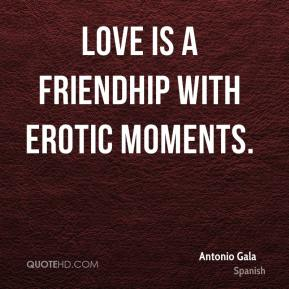 Antonio Gala - Love is a friendhip with erotic moments.