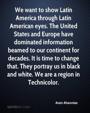 Aram Aharonian - We want to show Latin America through Latin American eyes. The United States and Europe have dominated information beamed to our continent for decades. It is time to change that. They portray us in black and white. We are a region in Technicolor.