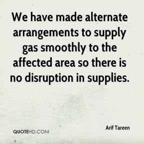 Arif Tareen - We have made alternate arrangements to supply gas smoothly to the affected area so there is no disruption in supplies.