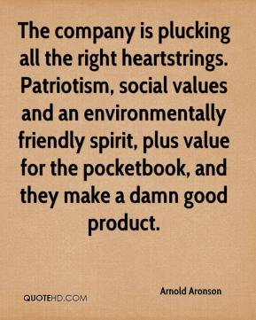 Arnold Aronson - The company is plucking all the right heartstrings. Patriotism, social values and an environmentally friendly spirit, plus value for the pocketbook, and they make a damn good product.