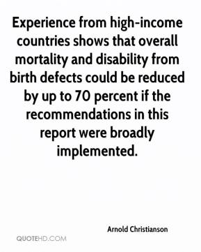 Arnold Christianson - Experience from high-income countries shows that overall mortality and disability from birth defects could be reduced by up to 70 percent if the recommendations in this report were broadly implemented.