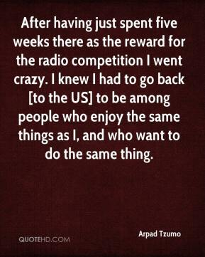 Arpad Tzumo - After having just spent five weeks there as the reward for the radio competition I went crazy. I knew I had to go back [to the US] to be among people who enjoy the same things as I, and who want to do the same thing.