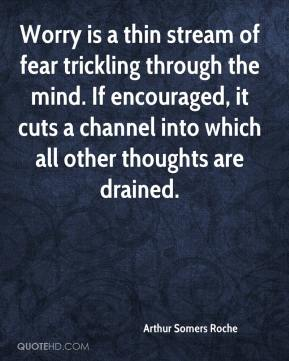 Arthur Somers Roche - Worry is a thin stream of fear trickling through the mind. If encouraged, it cuts a channel into which all other thoughts are drained.