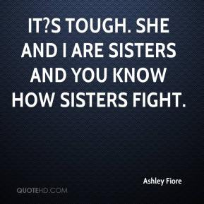 Ashley Fiore - It?s tough. She and I are sisters and you know how sisters fight.