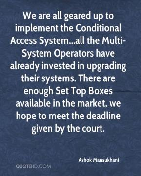 We are all geared up to implement the Conditional Access System...all the Multi-System Operators have already invested in upgrading their systems. There are enough Set Top Boxes available in the market, we hope to meet the deadline given by the court.