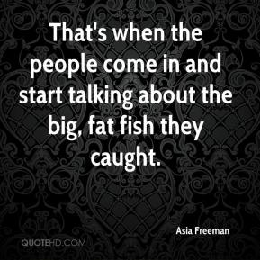 Asia Freeman - That's when the people come in and start talking about the big, fat fish they caught.