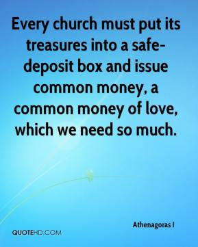 Athenagoras I - Every church must put its treasures into a safe-deposit box and issue common money, a common money of love, which we need so much.