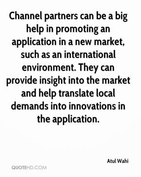 Atul Wahi - Channel partners can be a big help in promoting an application in a new market, such as an international environment. They can provide insight into the market and help translate local demands into innovations in the application.