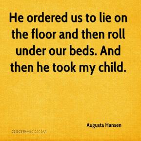 Augusta Hansen - He ordered us to lie on the floor and then roll under our beds. And then he took my child.