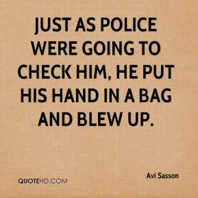 Just as police were going to check him, he put his hand in a bag and blew up.