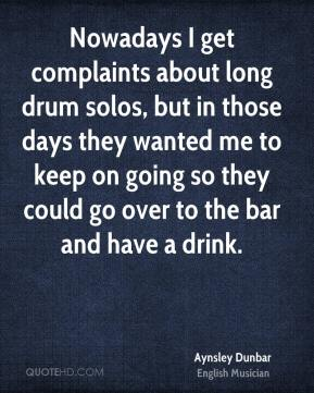 Aynsley Dunbar - Nowadays I get complaints about long drum solos, but in those days they wanted me to keep on going so they could go over to the bar and have a drink.