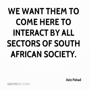 Aziz Pahad - We want them to come here to interact by all sectors of South African society.