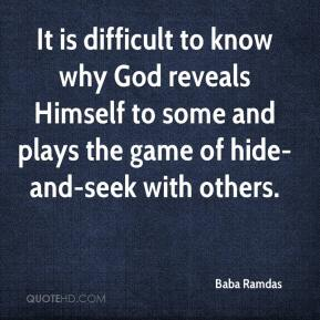 Baba Ramdas - It is difficult to know why God reveals Himself to some and plays the game of hide-and-seek with others.