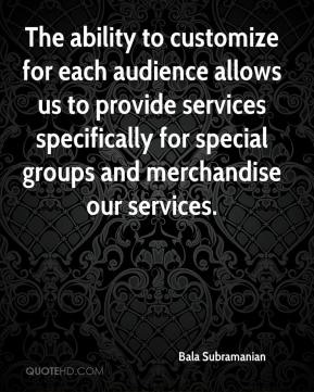 Bala Subramanian - The ability to customize for each audience allows us to provide services specifically for special groups and merchandise our services.