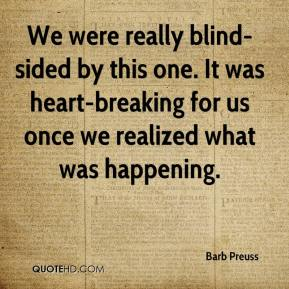 Barb Preuss - We were really blind-sided by this one. It was heart-breaking for us once we realized what was happening.