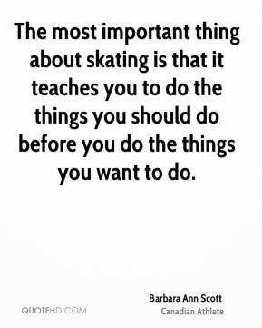 Barbara Ann Scott - The most important thing about skating is that it teaches you to do the things you should do before you do the things you want to do.