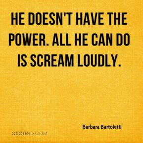 Barbara Bartoletti - He doesn't have the power. All he can do is scream loudly.