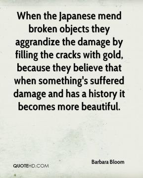Barbara Bloom - When the Japanese mend broken objects they aggrandize the damage by filling the cracks with gold, because they believe that when something's suffered damage and has a history it becomes more beautiful.