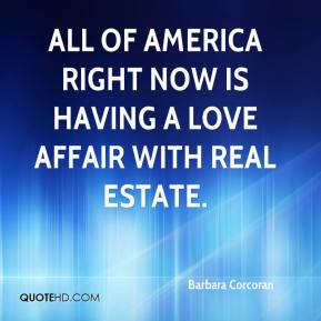 Barbara Corcoran - All of America right now is having a love affair with real estate.