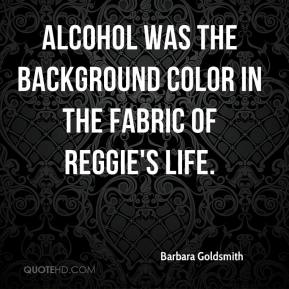 Barbara Goldsmith - Alcohol was the background color in the fabric of Reggie's life.
