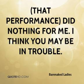 Barenaked Ladies - (That performance) did nothing for me. I think you may be in trouble.