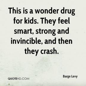 Barge Levy - This is a wonder drug for kids. They feel smart, strong and invincible, and then they crash.