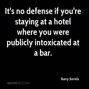 Barry Sorrels - It's no defense if you're staying at a hotel where you were publicly intoxicated at a bar.