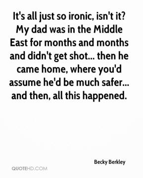 Becky Berkley - It's all just so ironic, isn't it? My dad was in the Middle East for months and months and didn't get shot... then he came home, where you'd assume he'd be much safer... and then, all this happened.