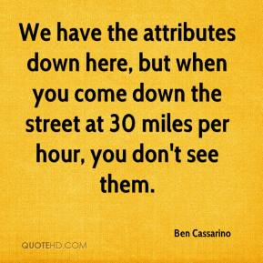 Ben Cassarino - We have the attributes down here, but when you come down the street at 30 miles per hour, you don't see them.