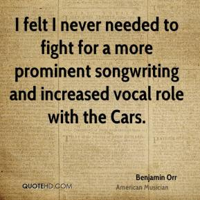 Benjamin Orr - I felt I never needed to fight for a more prominent songwriting and increased vocal role with the Cars.