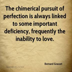 Bernard Grasset - The chimerical pursuit of perfection is always linked to some important deficiency, frequently the inability to love.