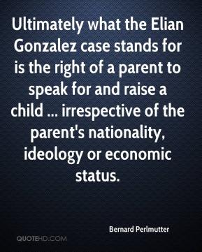 Bernard Perlmutter - Ultimately what the Elian Gonzalez case stands for is the right of a parent to speak for and raise a child ... irrespective of the parent's nationality, ideology or economic status.
