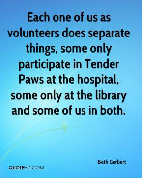 Beth Gerbert - Each one of us as volunteers does separate things, some only participate in Tender Paws at the hospital, some only at the library and some of us in both.