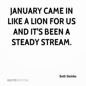Beth Steinke - January came in like a lion for us and it's been a steady stream.