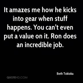 Beth Tokioka - It amazes me how he kicks into gear when stuff happens. You can't even put a value on it. Ron does an incredible job.