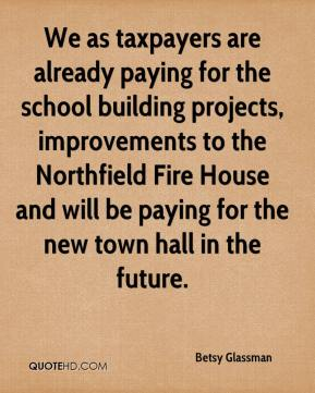 Betsy Glassman - We as taxpayers are already paying for the school building projects, improvements to the Northfield Fire House and will be paying for the new town hall in the future.