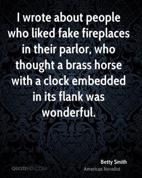Betty Smith - I wrote about people who liked fake fireplaces in their parlor, who thought a brass horse with a clock embedded in its flank was wonderful.