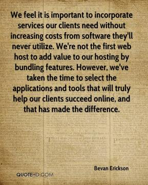 Bevan Erickson - We feel it is important to incorporate services our clients need without increasing costs from software they'll never utilize. We're not the first web host to add value to our hosting by bundling features. However, we've taken the time to select the applications and tools that will truly help our clients succeed online, and that has made the difference.