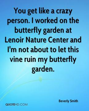 Beverly Smith - You get like a crazy person. I worked on the butterfly garden at Lenoir Nature Center and I'm not about to let this vine ruin my butterfly garden.