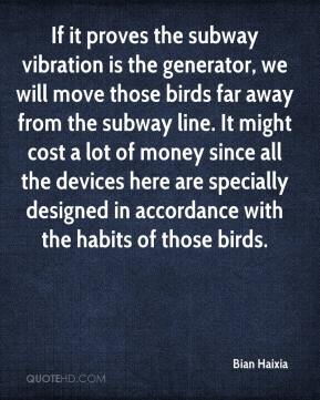 Bian Haixia - If it proves the subway vibration is the generator, we will move those birds far away from the subway line. It might cost a lot of money since all the devices here are specially designed in accordance with the habits of those birds.