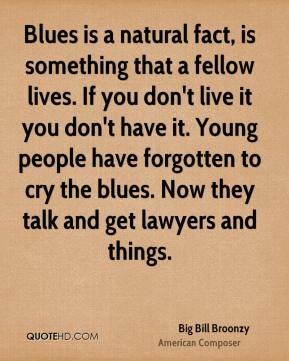 Big Bill Broonzy - Blues is a natural fact, is something that a fellow lives. If you don't live it you don't have it. Young people have forgotten to cry the blues. Now they talk and get lawyers and things.