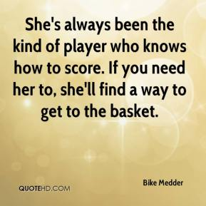 Bike Medder - She's always been the kind of player who knows how to score. If you need her to, she'll find a way to get to the basket.