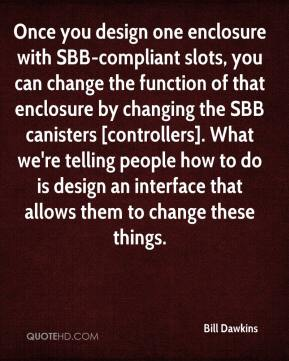 Bill Dawkins - Once you design one enclosure with SBB-compliant slots, you can change the function of that enclosure by changing the SBB canisters [controllers]. What we're telling people how to do is design an interface that allows them to change these things.